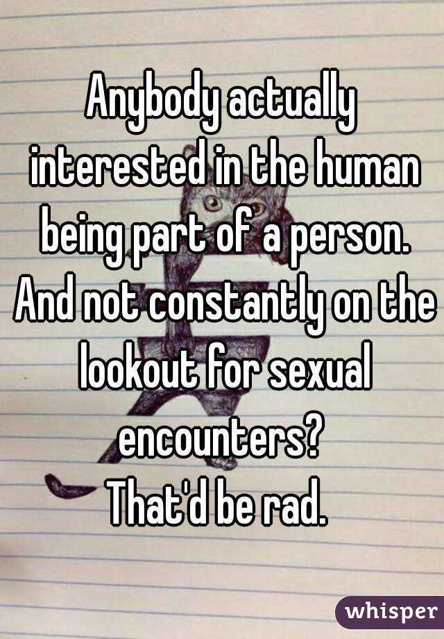 Anybody actually interested in the human being part of a person. And not constantly on the lookout for sexual encounters?  That'd be rad.