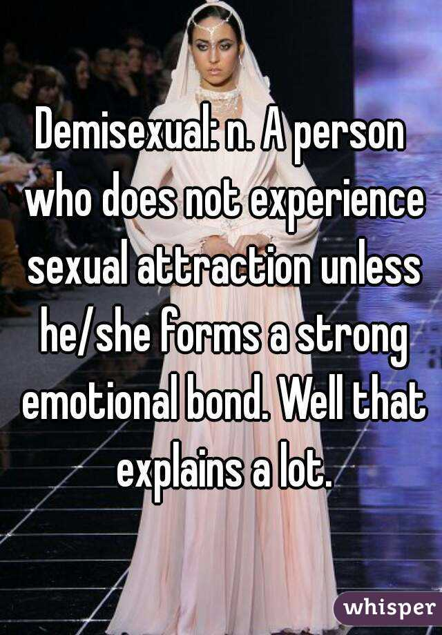 Demisexual: n. A person who does not experience sexual attraction unless he/she forms a strong emotional bond. Well that explains a lot.