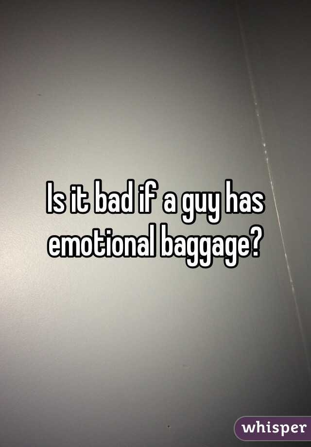 Is it bad if a guy has emotional baggage?