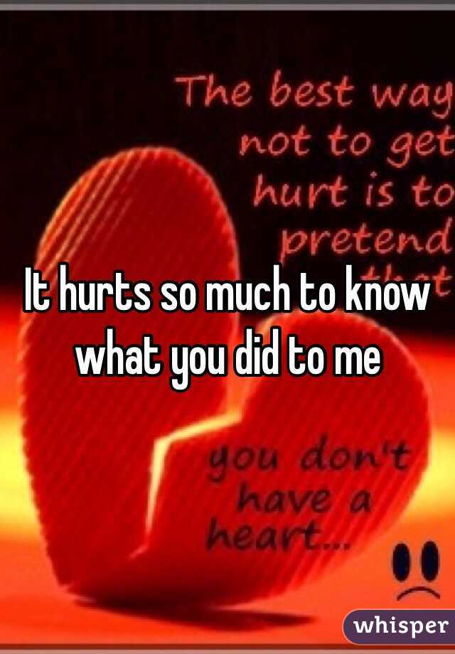 It hurts so much to know what you did to me