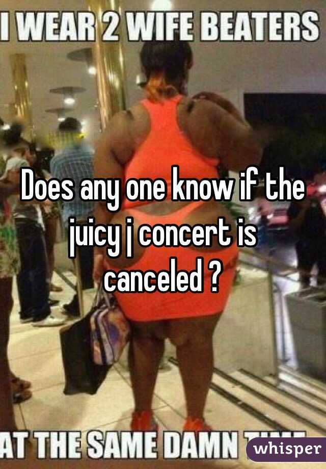 Does any one know if the juicy j concert is canceled ?
