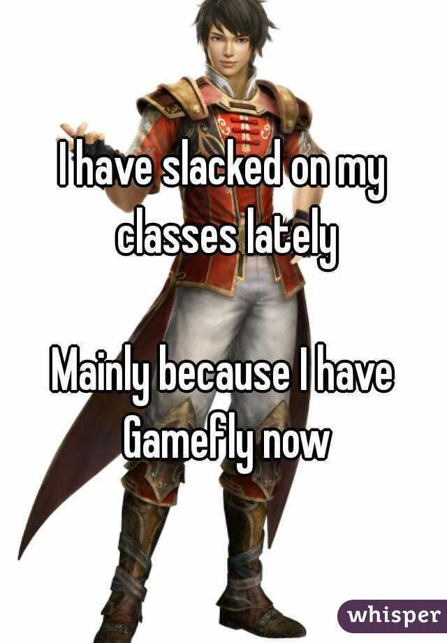 I have slacked on my classes lately  Mainly because I have Gamefly now