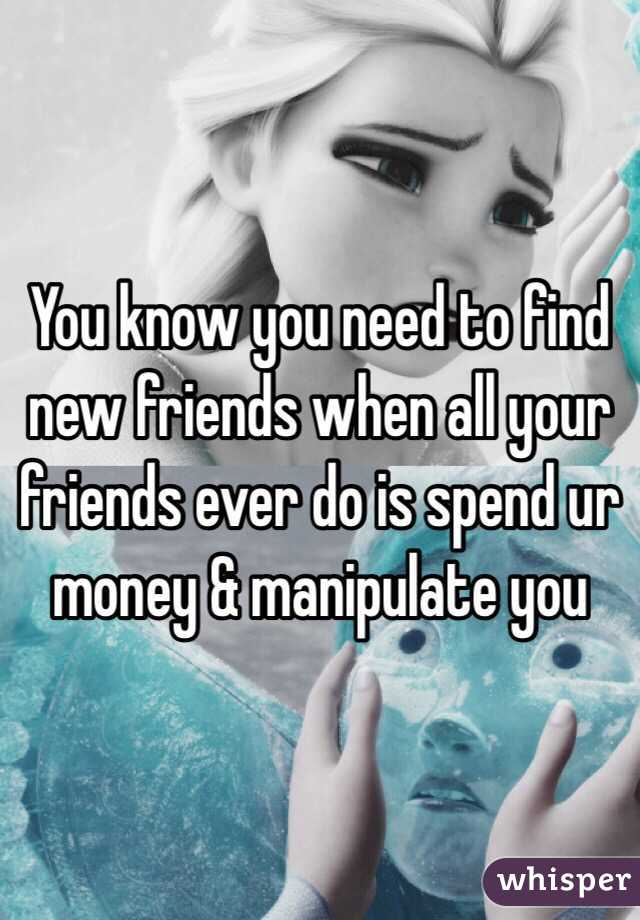 You know you need to find new friends when all your friends ever do is spend ur money & manipulate you