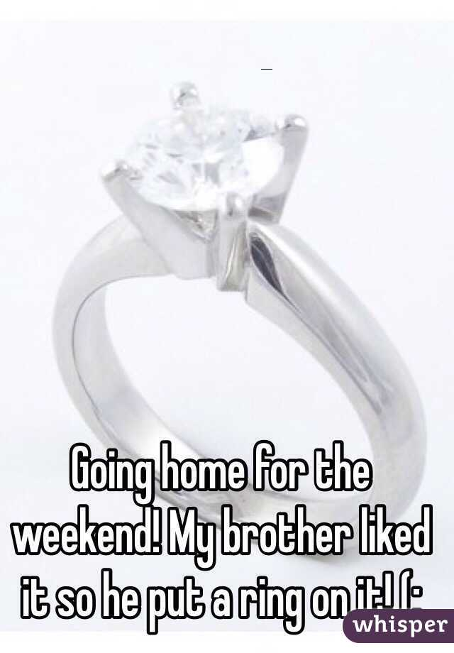 Going home for the weekend! My brother liked it so he put a ring on it! (: