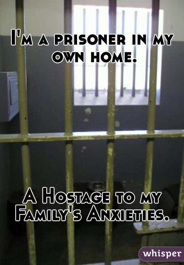 I'm a prisoner in my own home.        A Hostage to my Family's Anxieties.