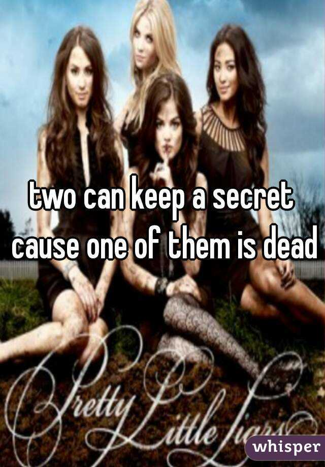 two can keep a secret cause one of them is dead