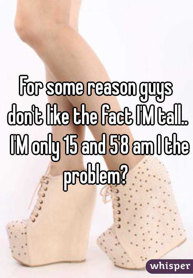 For some reason guys don't like the fact I'M tall..  I'M only 15 and 5'8 am I the problem?
