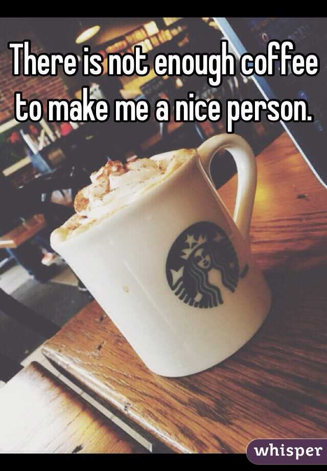 There is not enough coffee to make me a nice person.