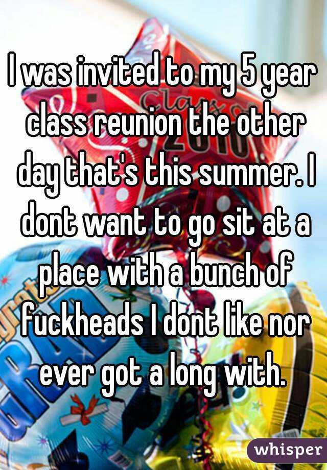 I was invited to my 5 year class reunion the other day that's this summer. I dont want to go sit at a place with a bunch of fuckheads I dont like nor ever got a long with.