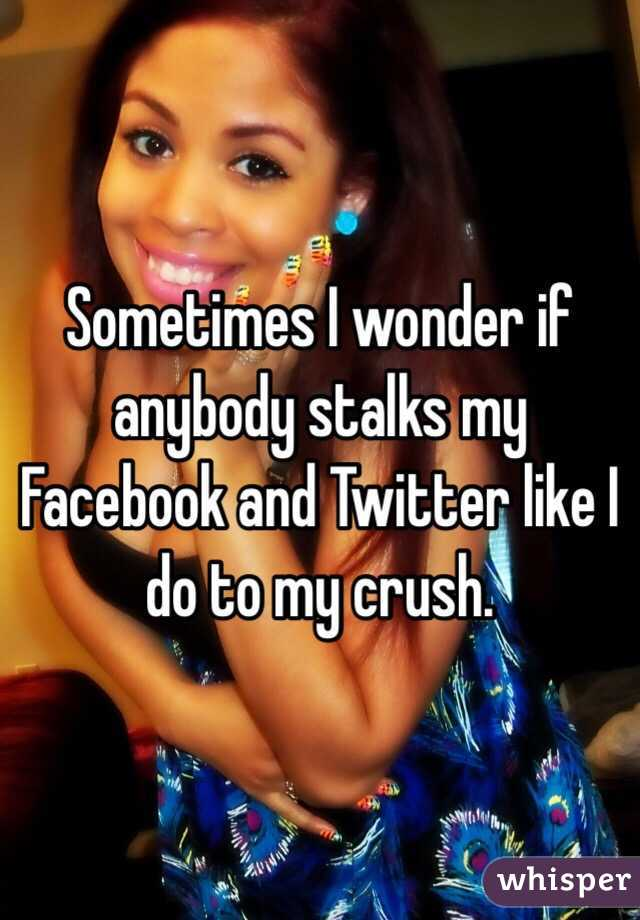 Sometimes I wonder if anybody stalks my Facebook and Twitter like I do to my crush.