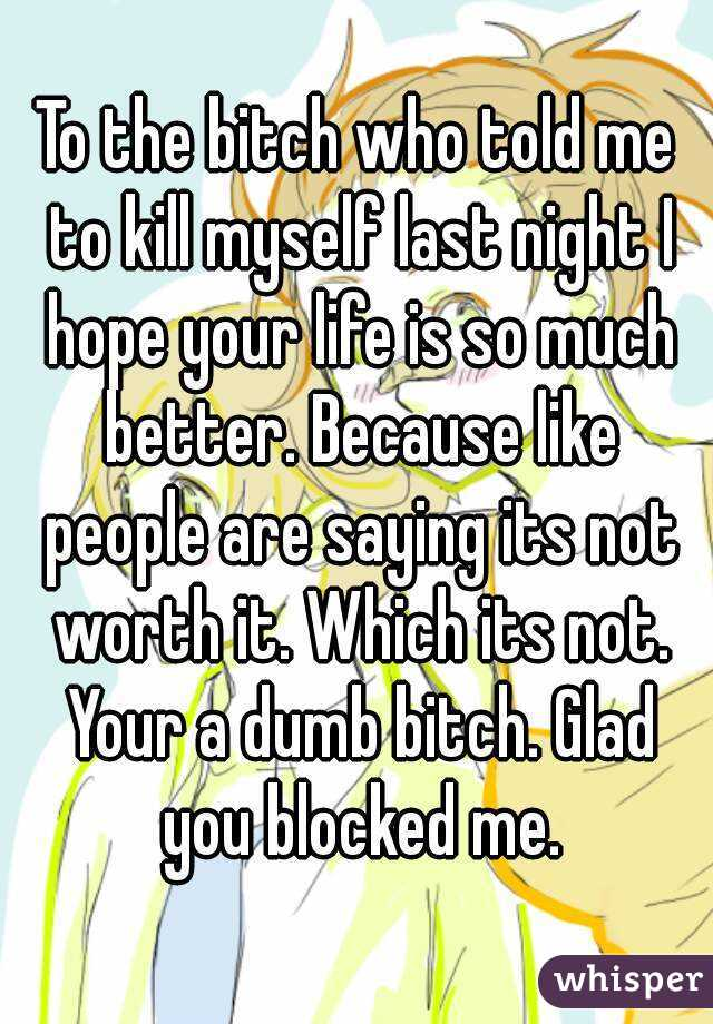 To the bitch who told me to kill myself last night I hope your life is so much better. Because like people are saying its not worth it. Which its not. Your a dumb bitch. Glad you blocked me.