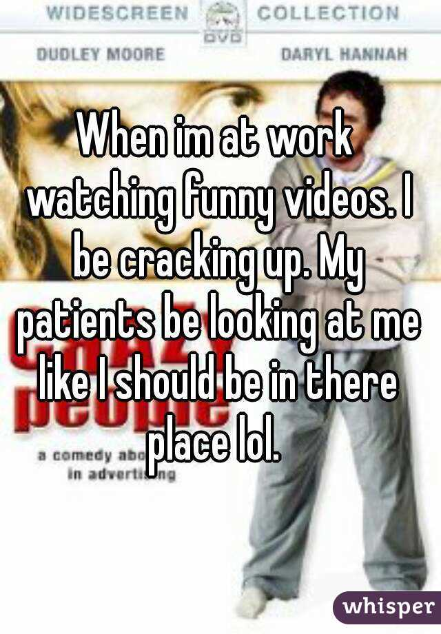 When im at work watching funny videos. I be cracking up. My patients be looking at me like I should be in there place lol.