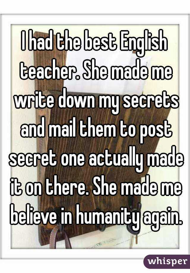 I had the best English teacher. She made me write down my secrets and mail them to post secret one actually made it on there. She made me believe in humanity again.