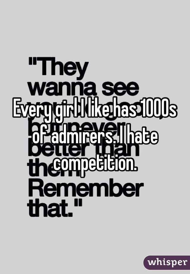Every girl I like has 1000s of admirers. I hate competition.