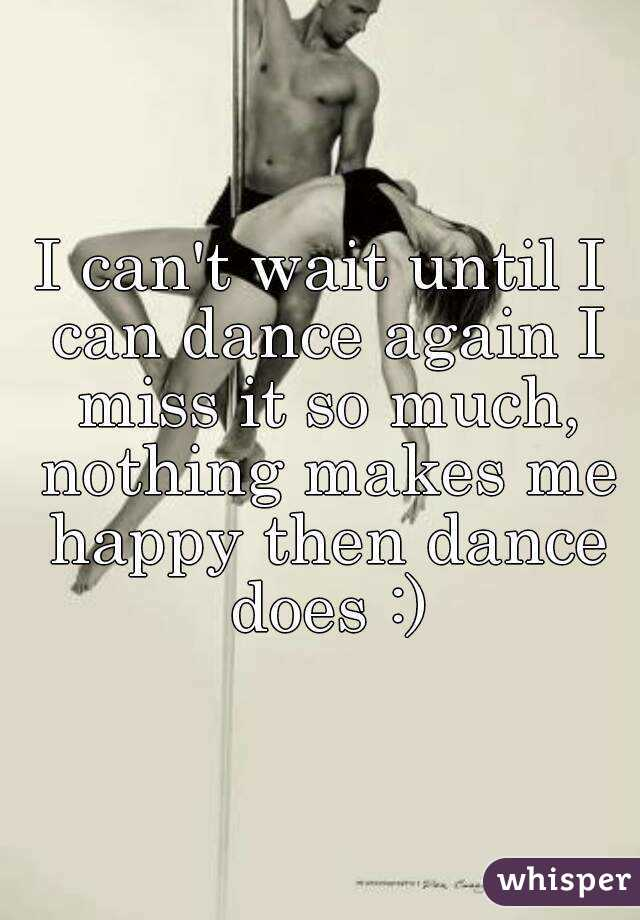 I can't wait until I can dance again I miss it so much, nothing makes me happy then dance does :)