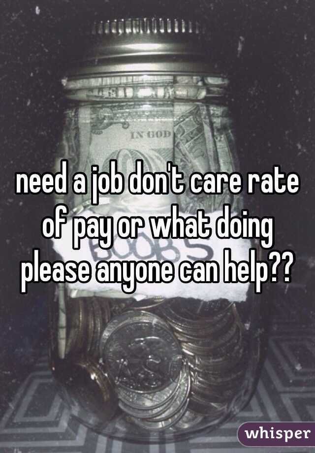 need a job don't care rate of pay or what doing please anyone can help??