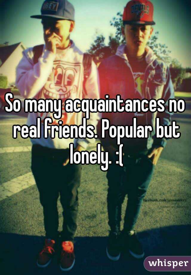 So many acquaintances no real friends. Popular but lonely. :(