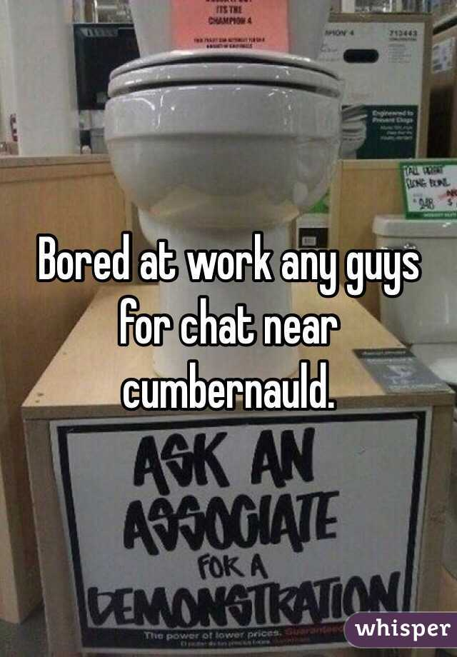 Bored at work any guys for chat near cumbernauld.