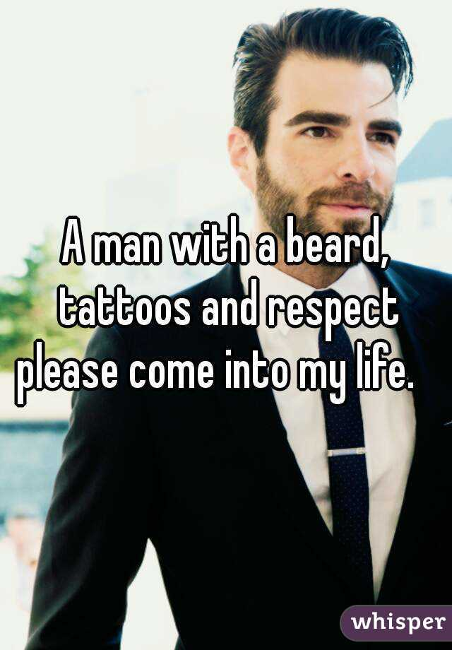 A man with a beard, tattoos and respect please come into my life.