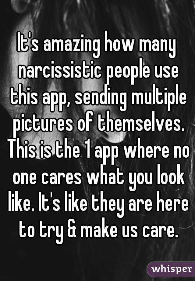It's amazing how many narcissistic people use this app, sending multiple pictures of themselves. This is the 1 app where no one cares what you look like. It's like they are here to try & make us care.