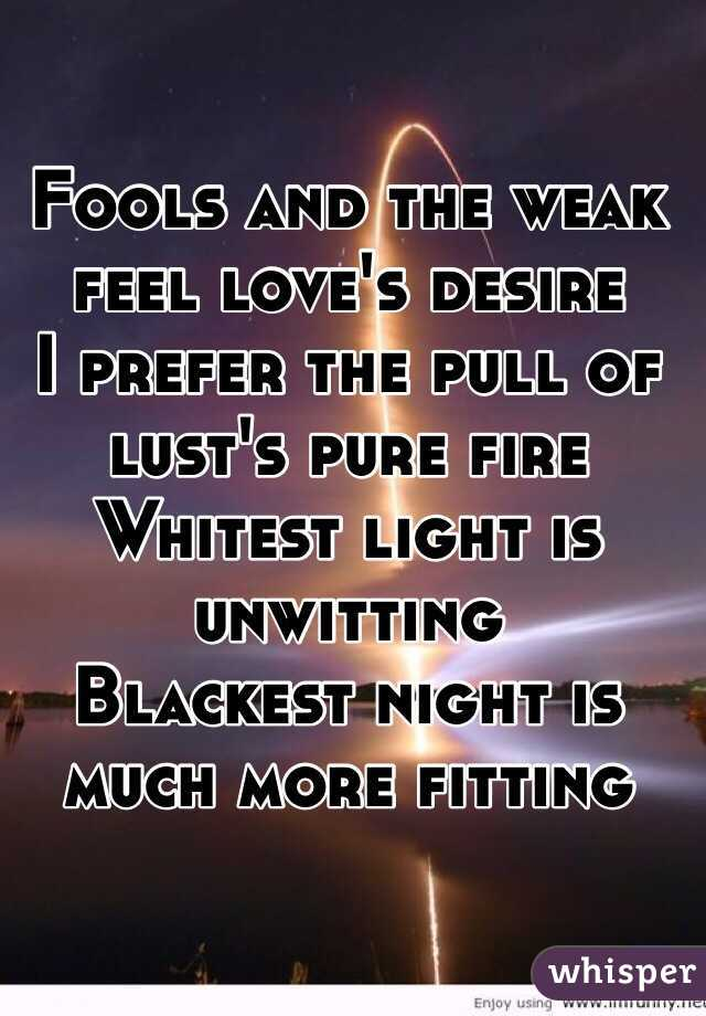 Fools and the weak feel love's desire I prefer the pull of lust's pure fire Whitest light is unwitting Blackest night is much more fitting