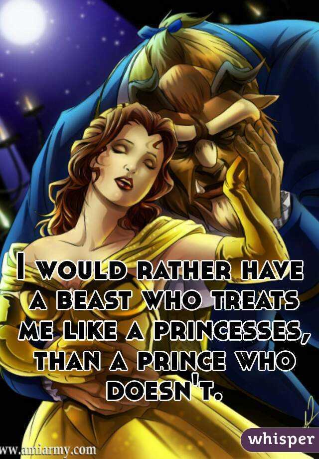 I would rather have a beast who treats me like a princesses, than a prince who doesn't.