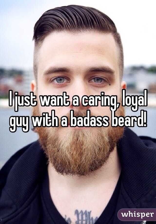 I just want a caring, loyal guy with a badass beard!