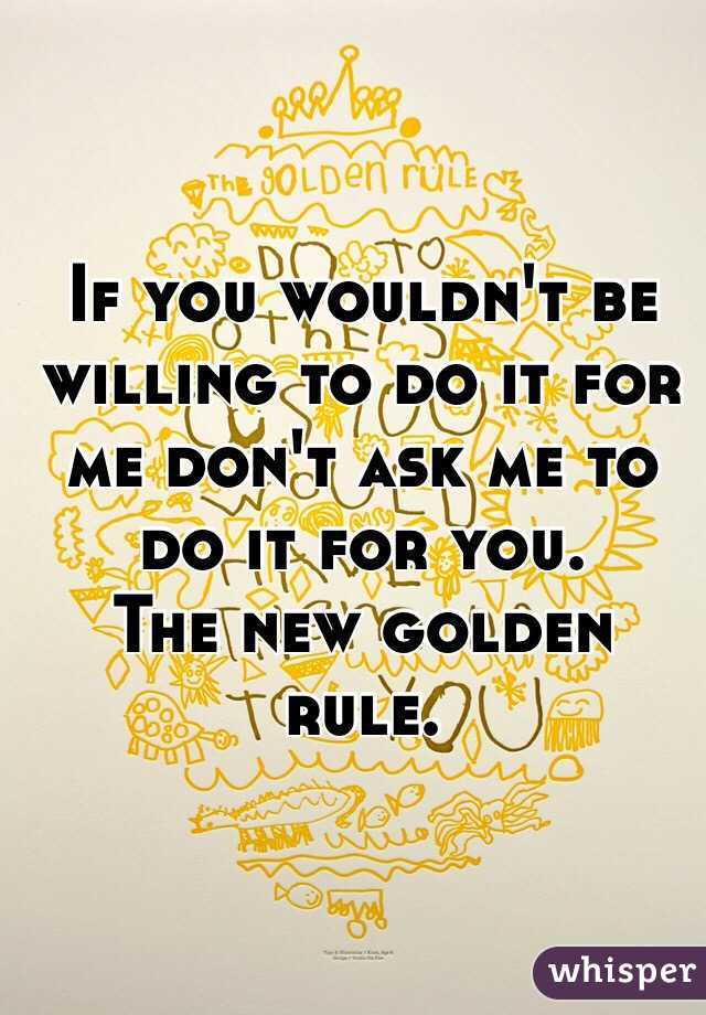 If you wouldn't be willing to do it for me don't ask me to do it for you. The new golden rule.