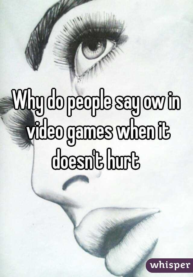 Why do people say ow in video games when it doesn't hurt