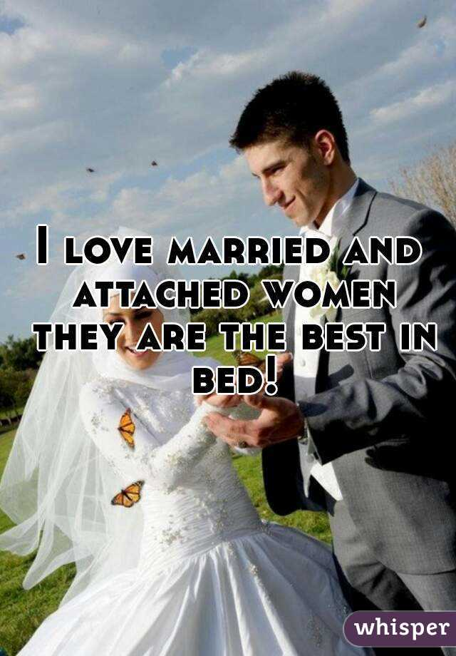 I love married and attached women they are the best in bed!