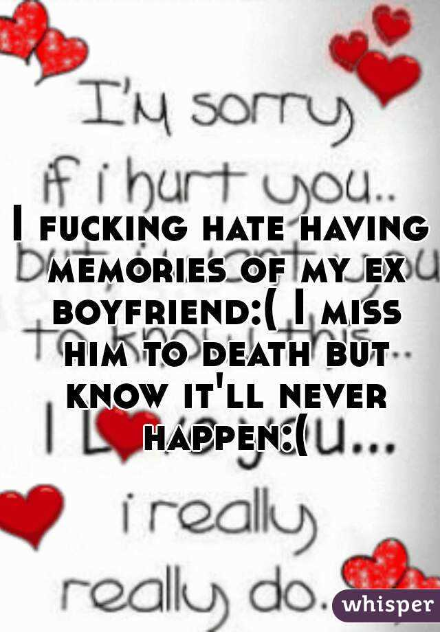 I fucking hate having memories of my ex boyfriend:( I miss him to death but know it'll never happen:(