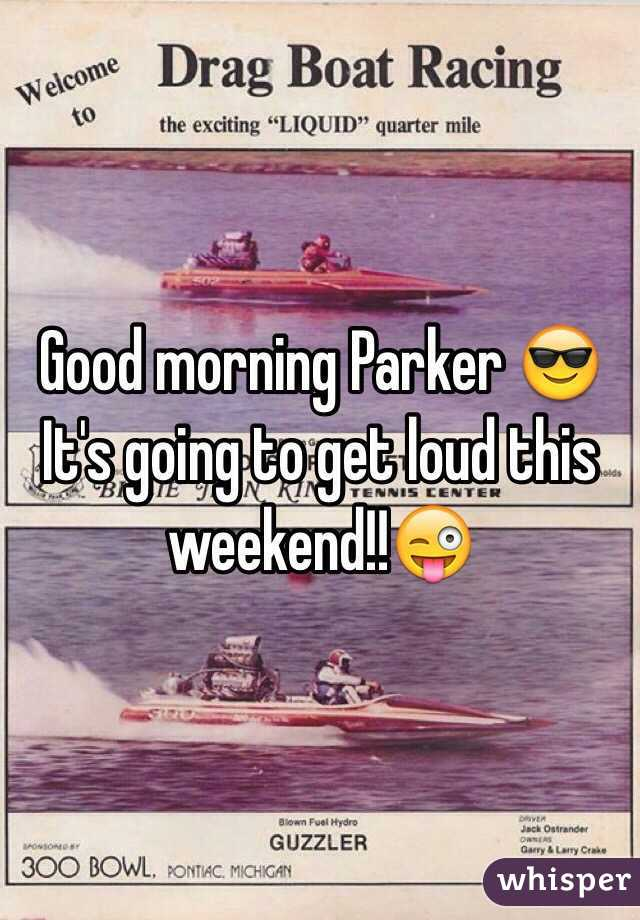 Good morning Parker 😎 It's going to get loud this weekend!!😜