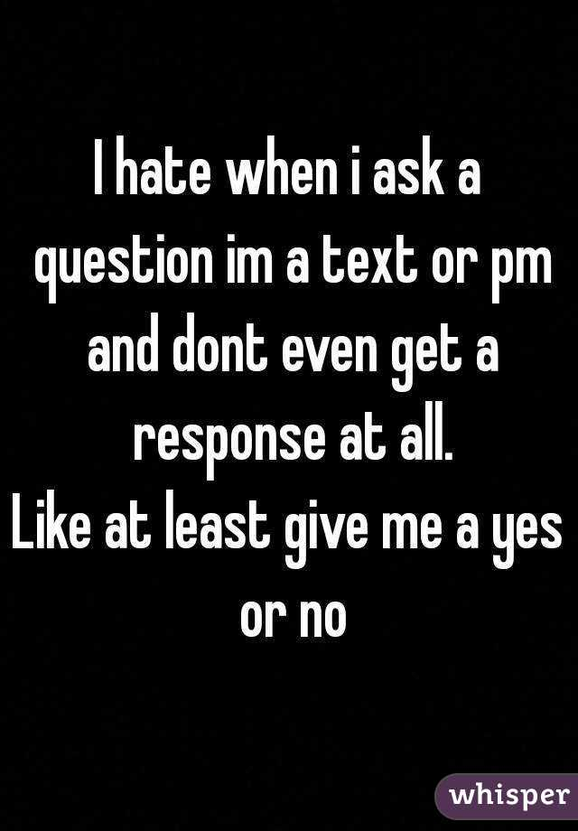 I hate when i ask a question im a text or pm and dont even get a response at all. Like at least give me a yes or no
