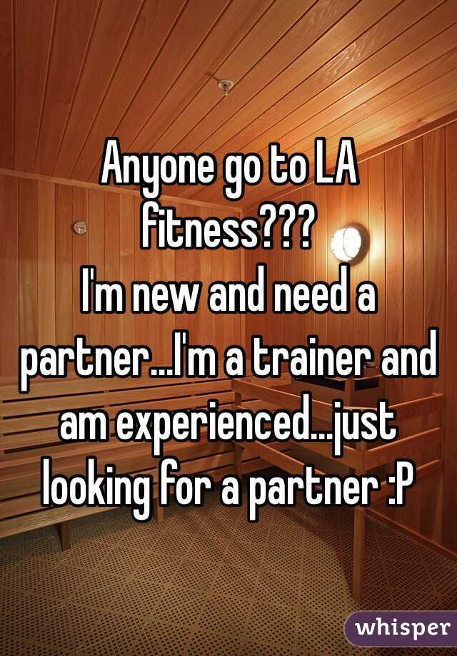 Anyone go to LA fitness??? I'm new and need a partner...I'm a trainer and am experienced...just looking for a partner :P