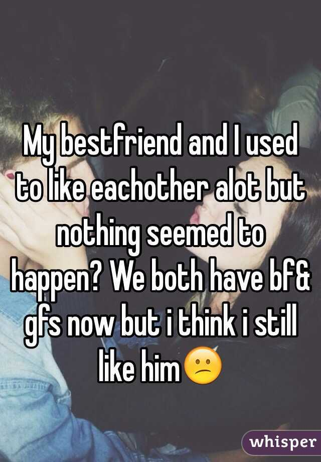 My bestfriend and I used to like eachother alot but nothing seemed to happen? We both have bf& gfs now but i think i still like him😕