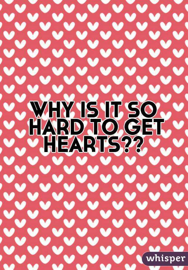 WHY IS IT SO HARD TO GET HEARTS??