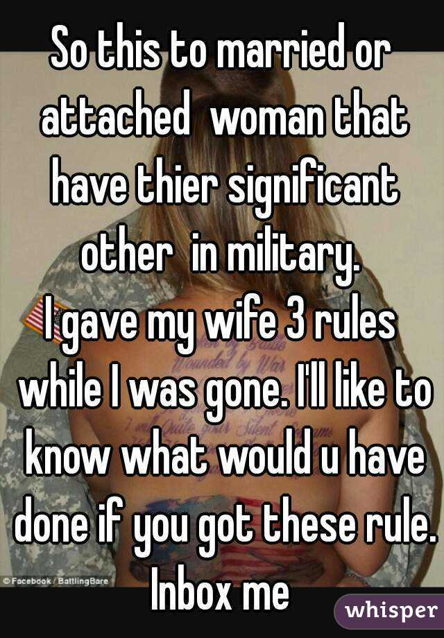 So this to married or attached  woman that have thier significant other  in military.  I gave my wife 3 rules while I was gone. I'll like to know what would u have done if you got these rule. Inbox me