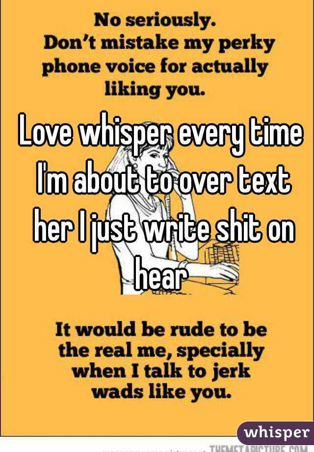 Love whisper every time I'm about to over text her I just write shit on hear