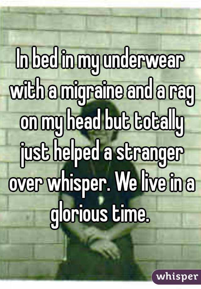 In bed in my underwear with a migraine and a rag on my head but totally just helped a stranger over whisper. We live in a glorious time.