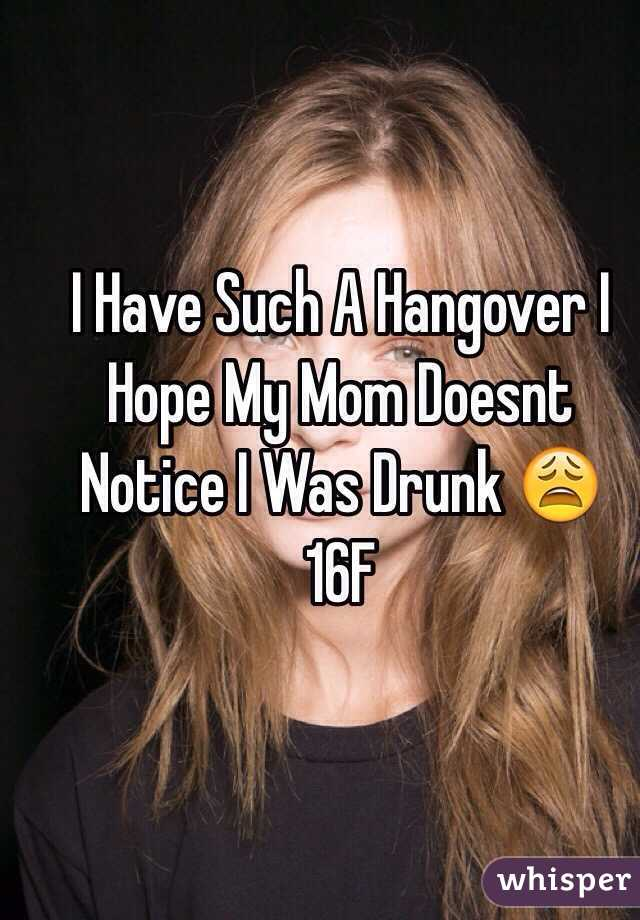 I Have Such A Hangover I Hope My Mom Doesnt Notice I Was Drunk 😩 16F