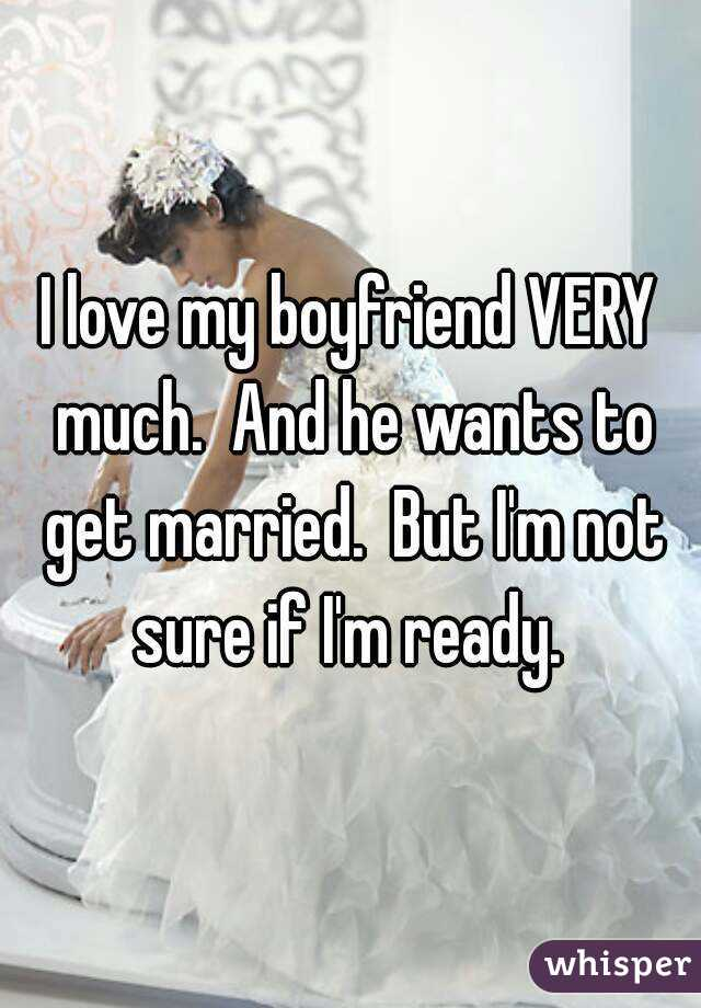 I love my boyfriend VERY much.  And he wants to get married.  But I'm not sure if I'm ready.