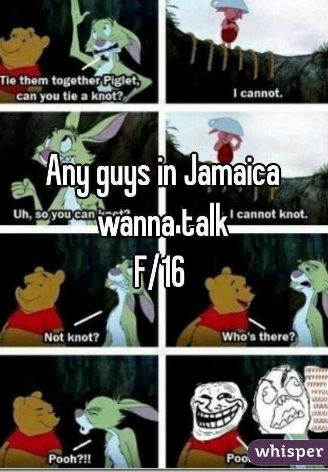 Any guys in Jamaica wanna talk  F/16