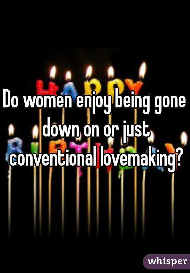 Do women enjoy being gone down on or just conventional lovemaking?