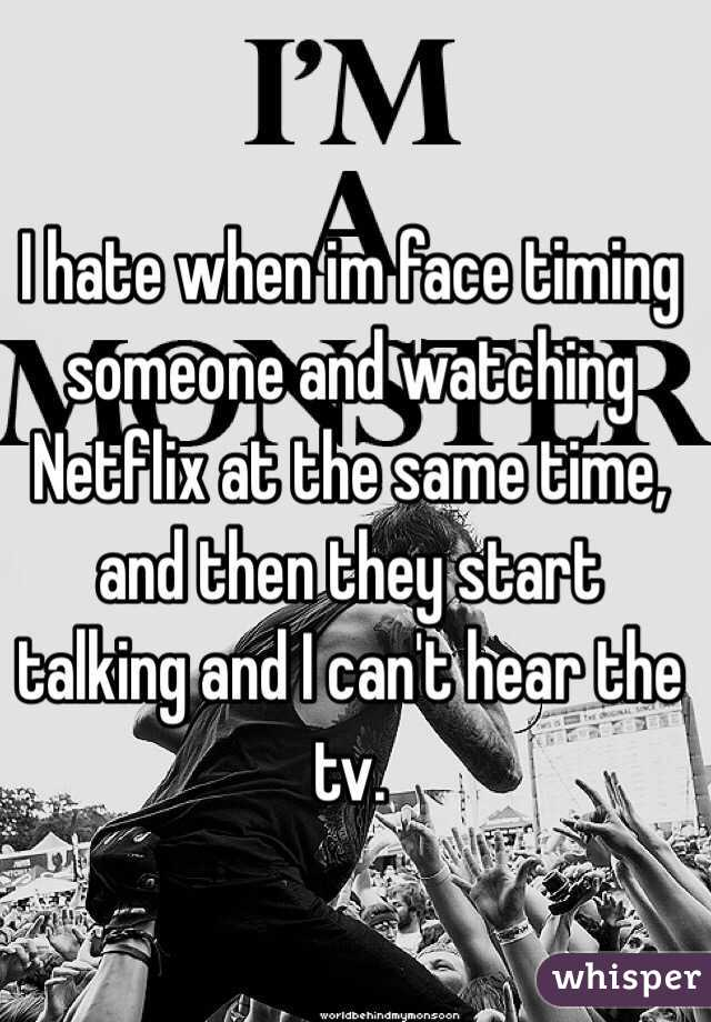 I hate when im face timing someone and watching Netflix at the same time, and then they start talking and I can't hear the tv.