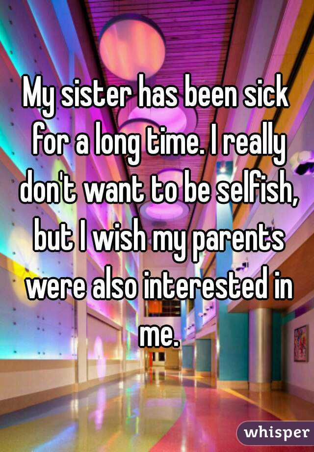 My sister has been sick for a long time. I really don't want to be selfish, but I wish my parents were also interested in me.