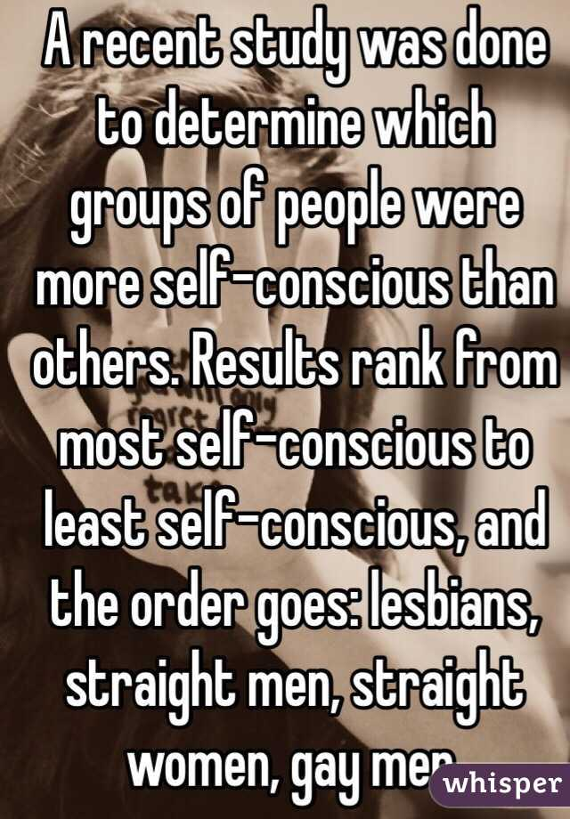 A recent study was done to determine which groups of people were more self-conscious than others. Results rank from most self-conscious to least self-conscious, and the order goes: lesbians, straight men, straight women, gay men.