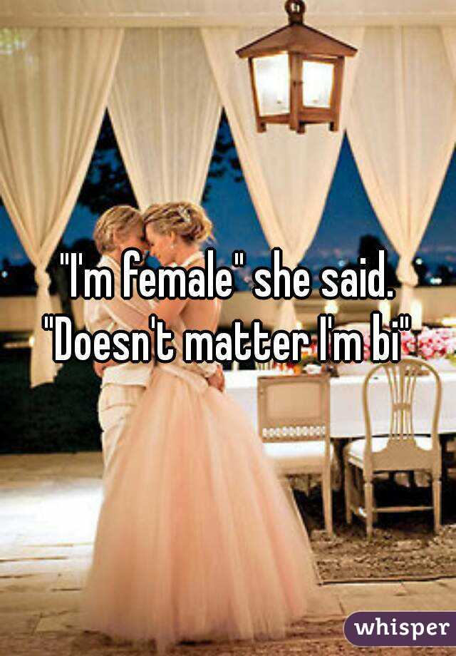 """I'm female"" she said. ""Doesn't matter I'm bi"""