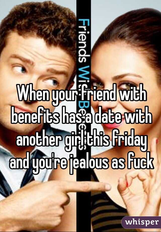 When your friend with benefits has a date with another girl this friday and you're jealous as fuck
