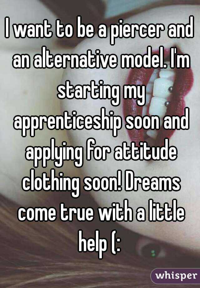 I want to be a piercer and an alternative model. I'm starting my apprenticeship soon and applying for attitude clothing soon! Dreams come true with a little help (: