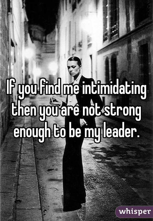 If you find me intimidating then you are not strong enough to be my leader.